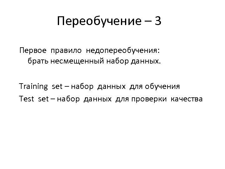Переобучение – 3 Первое правило недопереобучения: брать несмещенный набор данных. Training set – набор