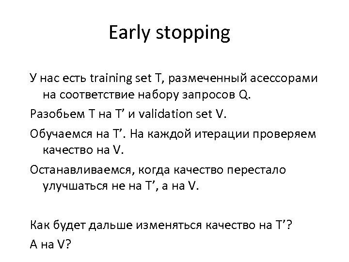 Early stopping У нас есть training set T, размеченный асессорами на соответствие набору запросов