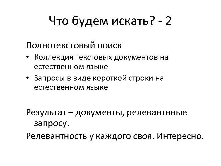Что будем искать? - 2 Полнотекстовый поиск • Коллекция текстовых документов на естественном языке