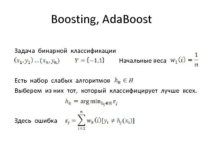 Boosting, Ada. Boost Задача бинарной классификации Начальные веса Есть набор слабых алгоритмов Выберем из