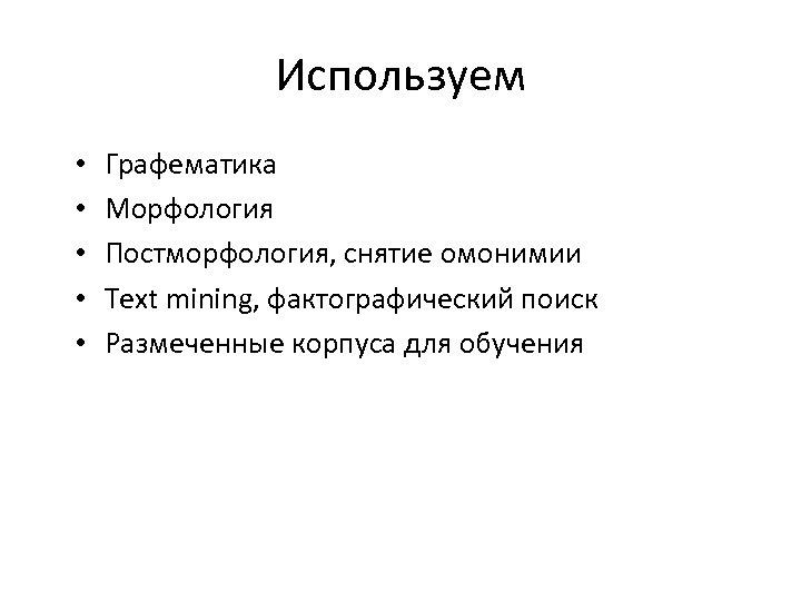 Используем • • • Графематика Морфология Постморфология, снятие омонимии Text mining, фактографический поиск Размеченные