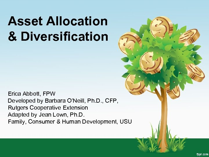 Asset Allocation & Diversification Erica Abbott, FPW Developed by Barbara O'Neill, Ph. D. ,