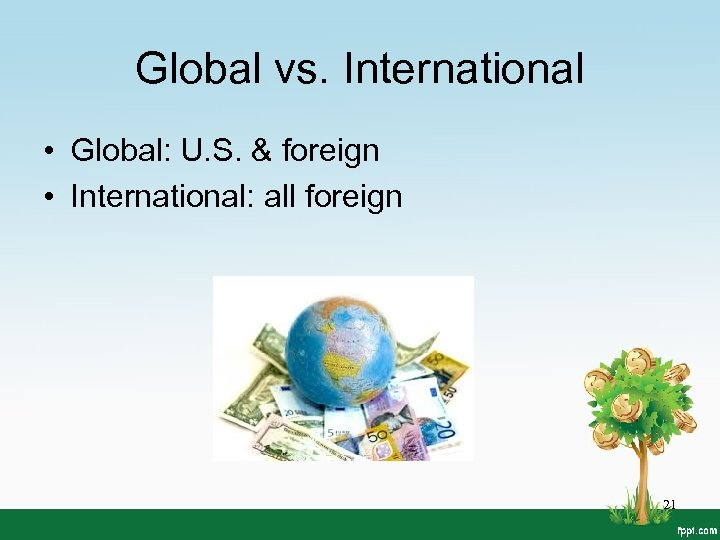 Global vs. International • Global: U. S. & foreign • International: all foreign 21