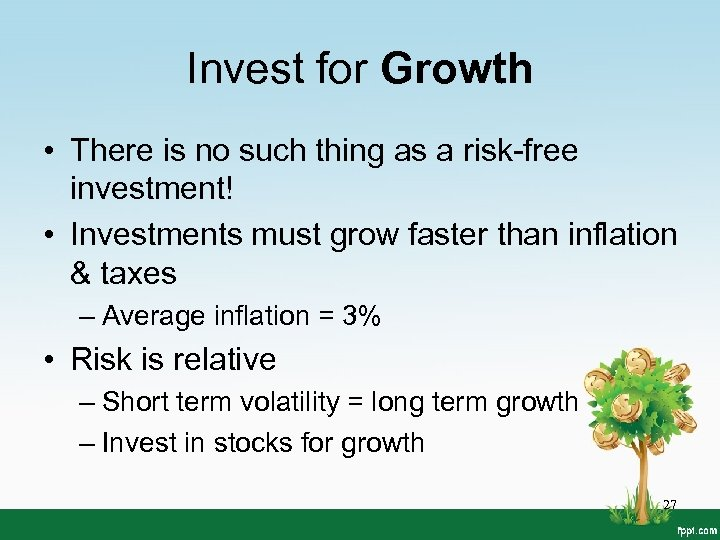 Invest for Growth • There is no such thing as a risk-free investment! •