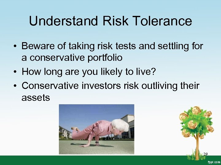 Understand Risk Tolerance • Beware of taking risk tests and settling for a conservative