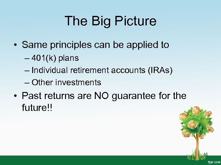 The Big Picture • Same principles can be applied to – 401(k) plans –