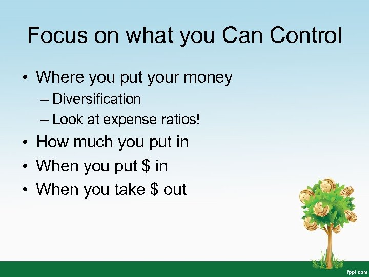 Focus on what you Can Control • Where you put your money – Diversification