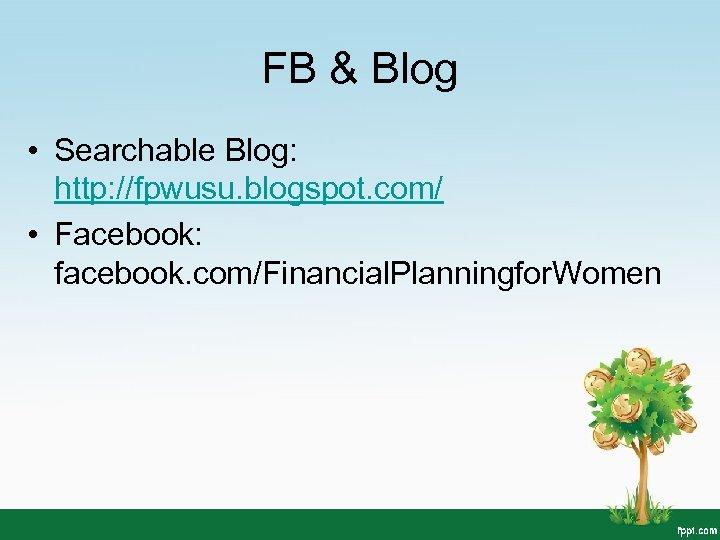 FB & Blog • Searchable Blog: http: //fpwusu. blogspot. com/ • Facebook: facebook. com/Financial.