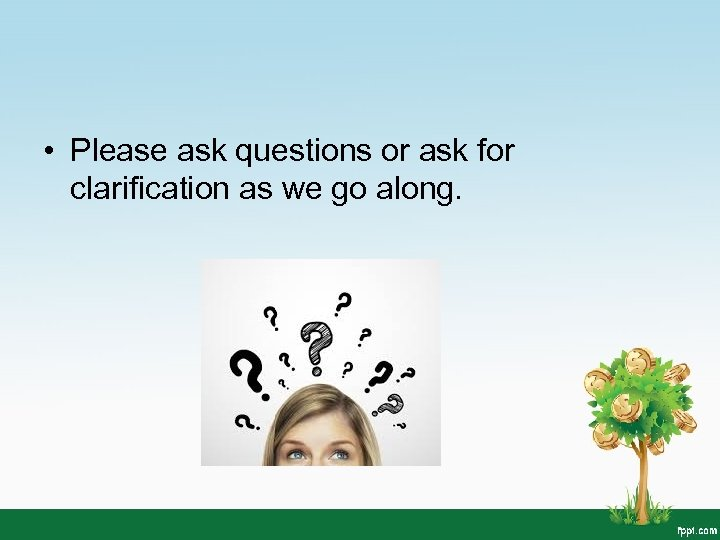 • Please ask questions or ask for clarification as we go along.