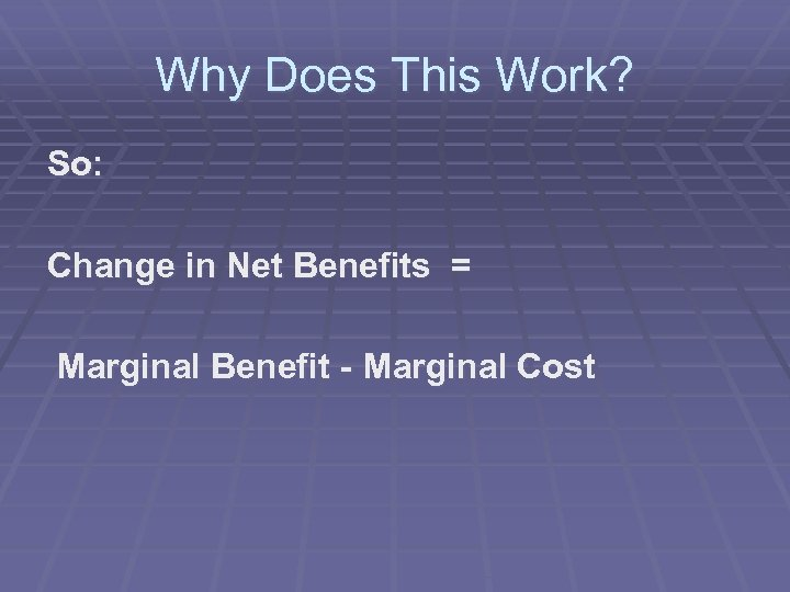 Why Does This Work? So: Change in Net Benefits = Marginal Benefit - Marginal