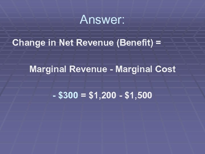 Answer: Change in Net Revenue (Benefit) = Marginal Revenue - Marginal Cost - $300
