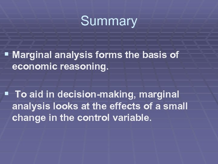 Summary § Marginal analysis forms the basis of economic reasoning. § To aid in