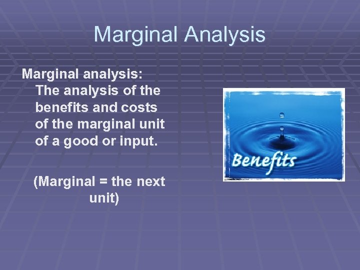 Marginal Analysis Marginal analysis: The analysis of the benefits and costs of the marginal