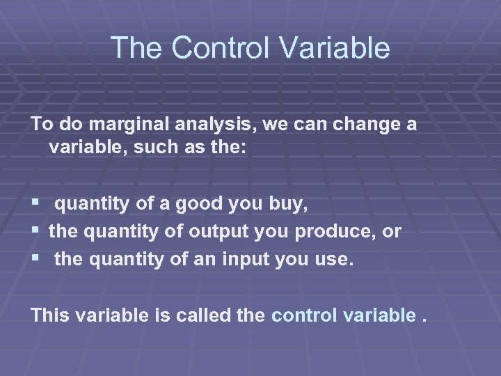 The Control Variable To do marginal analysis, we can change a variable, such as