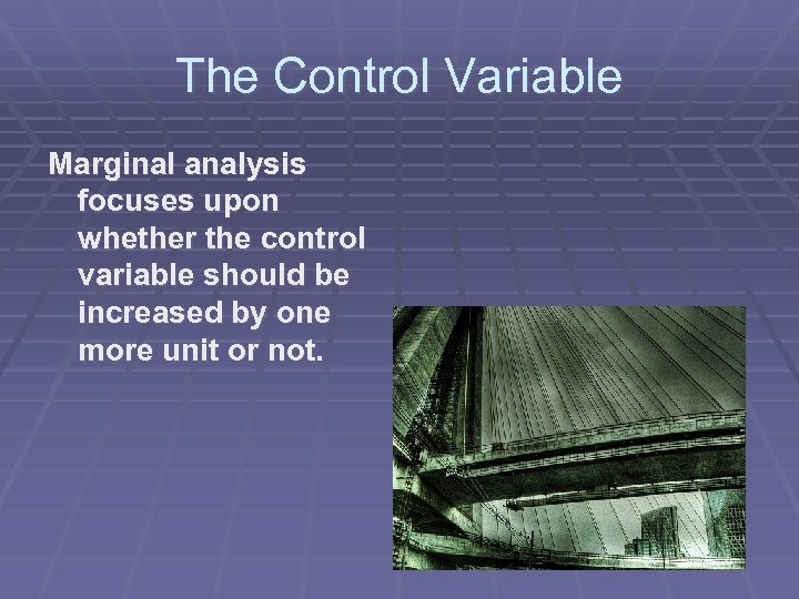 The Control Variable Marginal analysis focuses upon whether the control variable should be increased