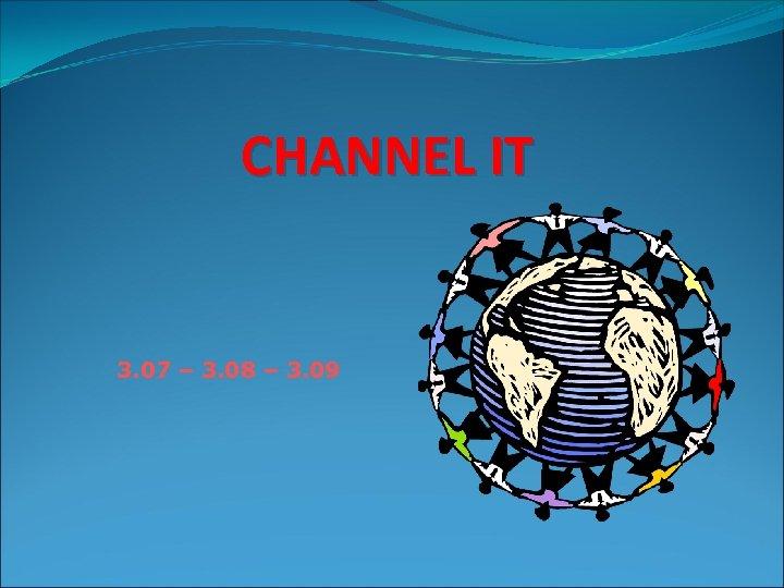 CHANNEL IT 3. 07 – 3. 08 – 3. 09
