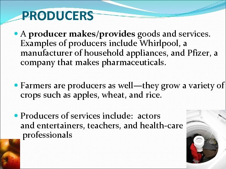PRODUCERS A producer makes/provides goods and services. Examples of producers include Whirlpool, a manufacturer