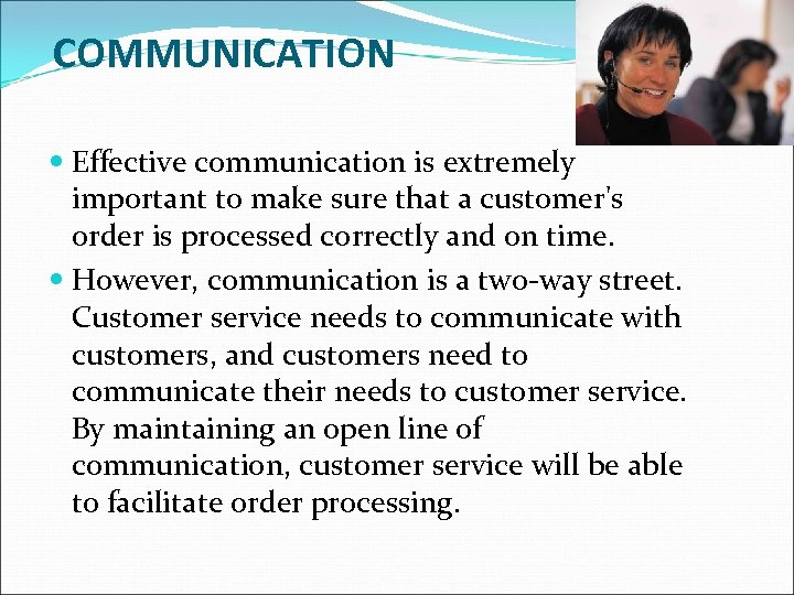 COMMUNICATION Effective communication is extremely important to make sure that a customer's order is