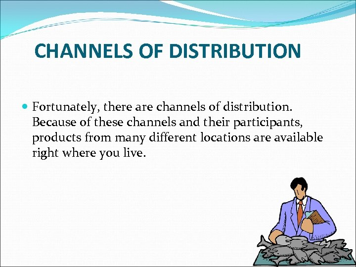 CHANNELS OF DISTRIBUTION Fortunately, there are channels of distribution. Because of these channels and