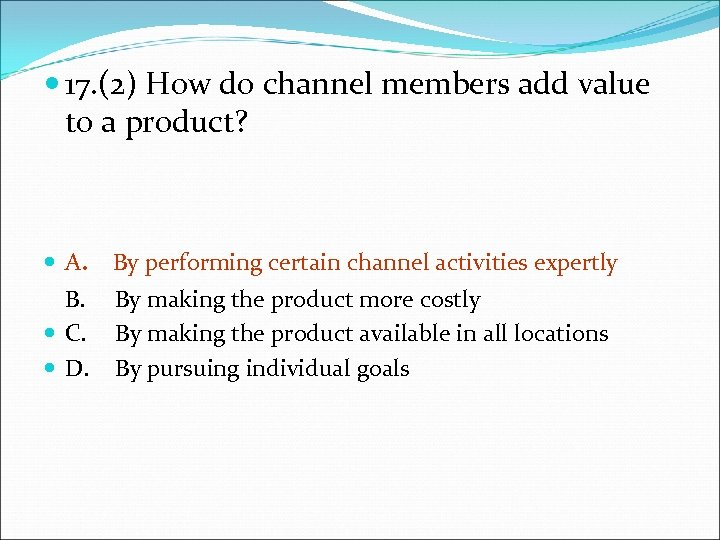 17. (2) How do channel members add value to a product? A. By