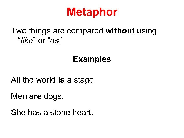 "Metaphor Two things are compared without using ""like"" or ""as. "" Examples All the"