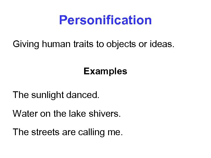Personification Giving human traits to objects or ideas. Examples The sunlight danced. Water on
