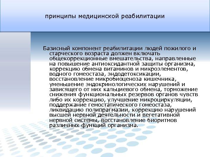 принципы медицинской реабилитации Базисный компонент реабилитации людей пожилого и старческого возраста должен включать общекоррекционные