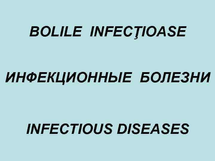 BOLILE INFECŢIOASE ИНФЕКЦИОННЫЕ БОЛЕЗНИ INFECTIOUS DISEASES