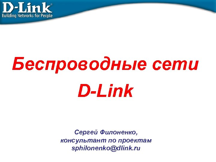 Беспроводные сети D-Link Сергей Филоненко, консультант по проектам sphilonenko@dlink. ru