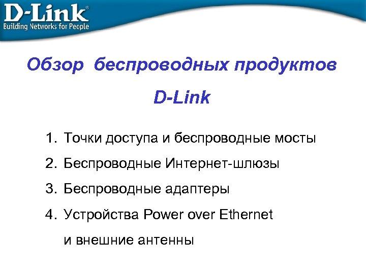 Обзор беспроводных продуктов D-Link 1. Точки доступа и беспроводные мосты 2. Беспроводные Интернет-шлюзы 3.