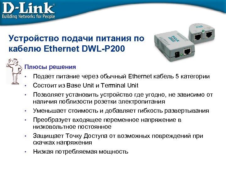 Устройство подачи питания по кабелю Ethernet DWL-P 200 Плюсы решения • Подает питание через