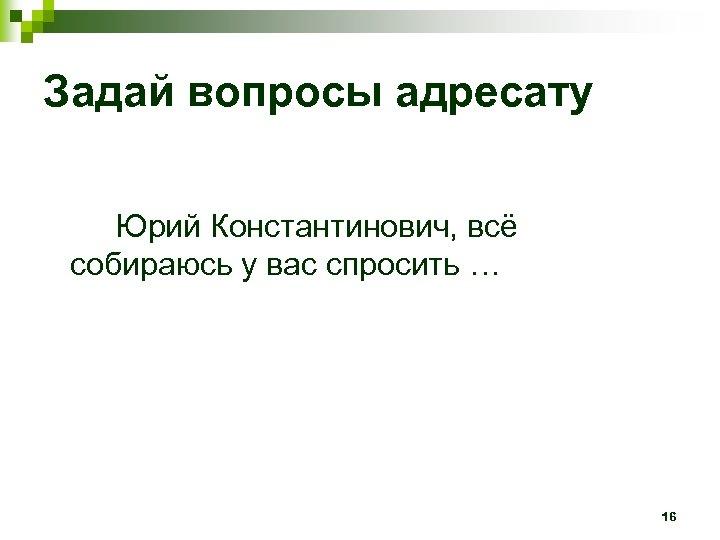 Задай вопросы адресату Юрий Константинович, всё собираюсь у вас спросить … 16