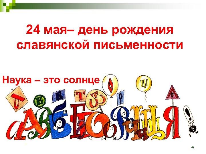24 мая– день рождения славянской письменности Наука – это солнце 4