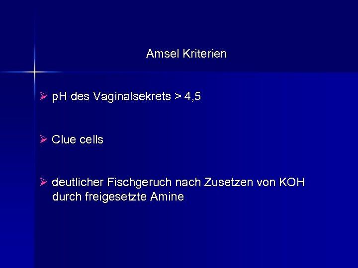 Amsel Kriterien Ø p. H des Vaginalsekrets > 4, 5 Ø Clue cells Ø