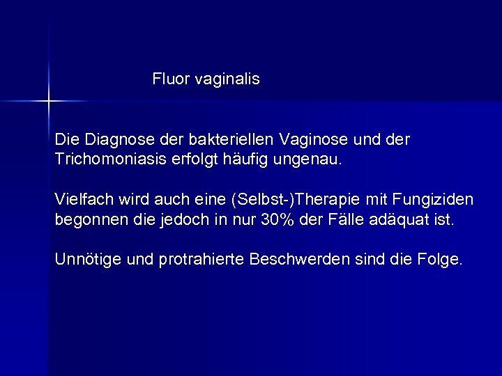 Fluor vaginalis Die Diagnose der bakteriellen Vaginose und der Trichomoniasis erfolgt häufig ungenau. Vielfach
