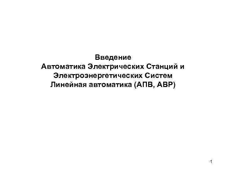 Введение Автоматика Электрических Станций и Электроэнергетических Систем Линейная автоматика (АПВ, АВР) 1