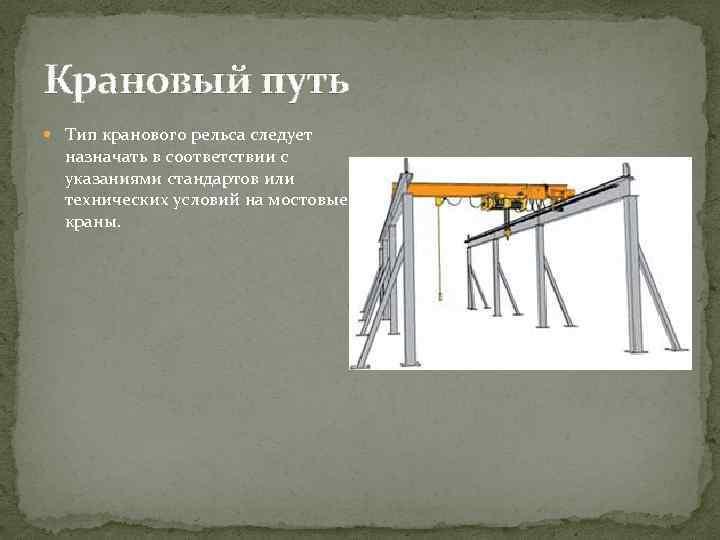 Крановый путь Тип кранового рельса следует назначать в соответствии с указаниями стандартов или технических