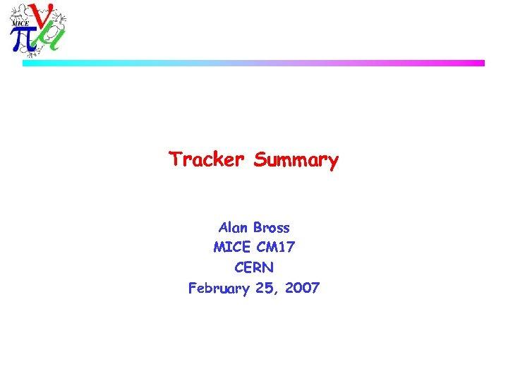 Tracker Summary Alan Bross MICE CM 17 CERN February 25, 2007