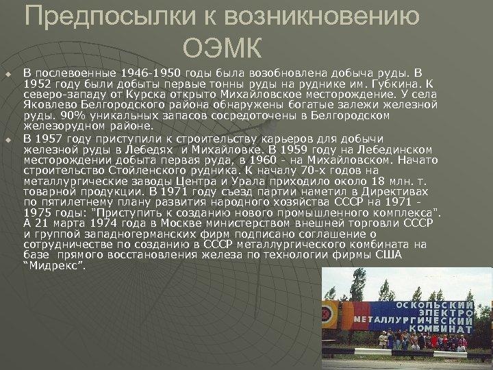 Предпосылки к возникновению ОЭМК u u В послевоенные 1946 -1950 годы была возобновлена добыча