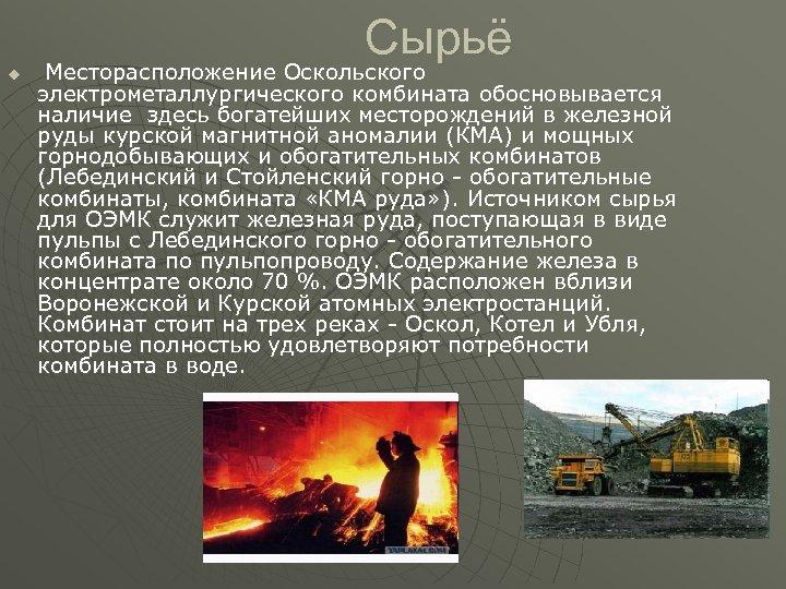 Сырьё u Месторасположение Оскольского электрометаллургического комбината обосновывается наличие здесь богатейших месторождений в железной руды