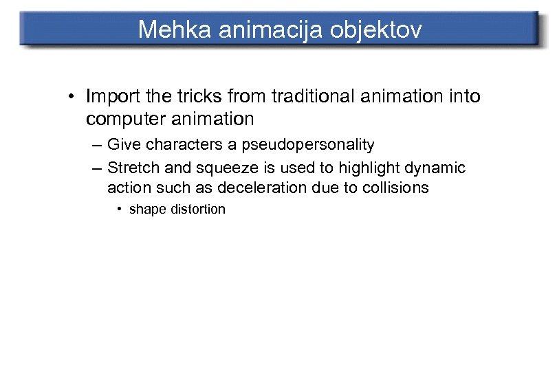 Mehka animacija objektov • Import the tricks from traditional animation into computer animation –