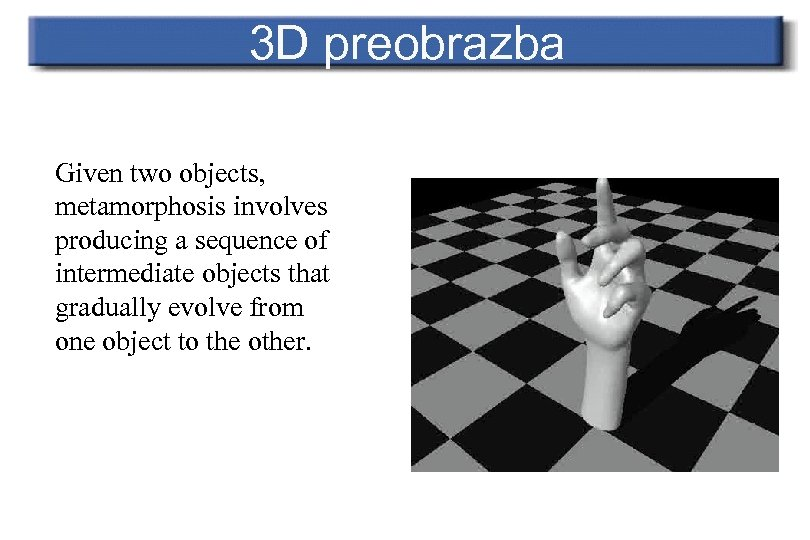 3 D preobrazba Given two objects, metamorphosis involves producing a sequence of intermediate objects