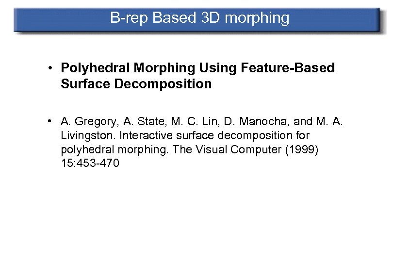 B-rep Based 3 D morphing • Polyhedral Morphing Using Feature-Based Surface Decomposition • A.