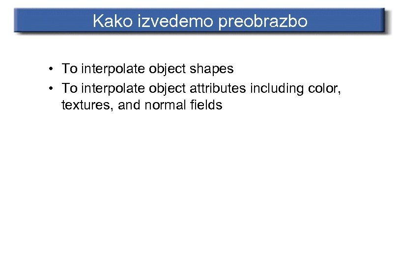 Kako izvedemo preobrazbo • To interpolate object shapes • To interpolate object attributes including