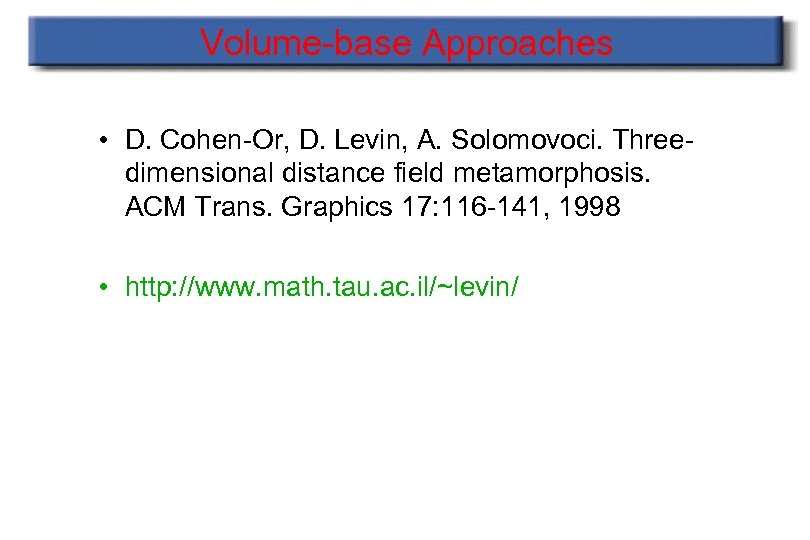 Volume-base Approaches • D. Cohen-Or, D. Levin, A. Solomovoci. Threedimensional distance field metamorphosis. ACM