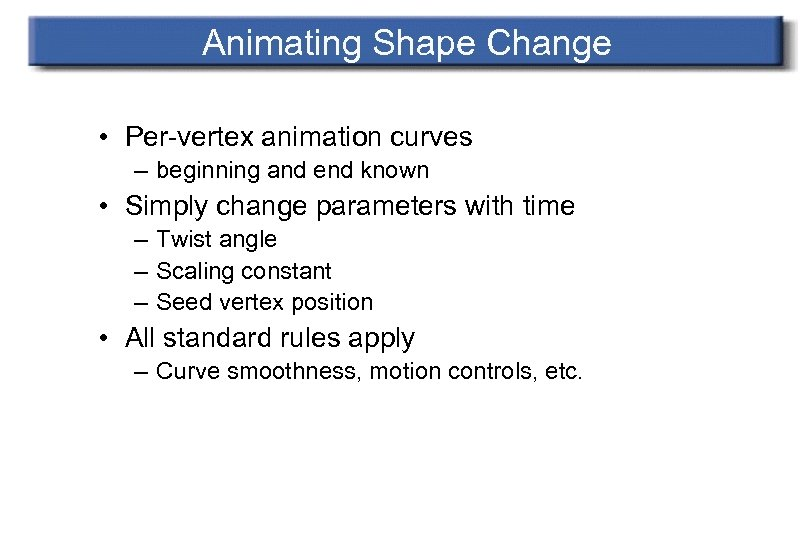Animating Shape Change • Per-vertex animation curves – beginning and end known • Simply