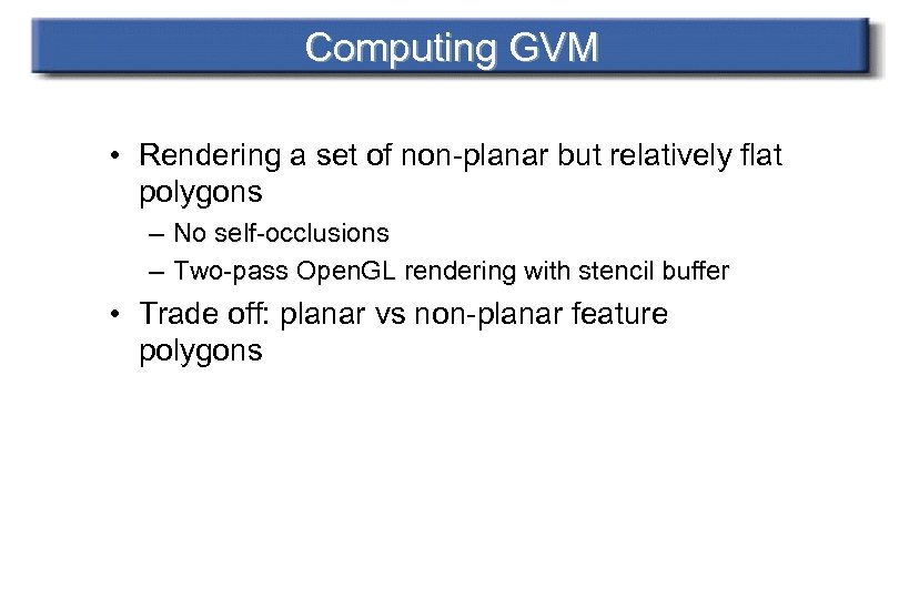 Computing GVM • Rendering a set of non-planar but relatively flat polygons – No