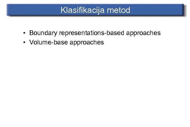 Klasifikacija metod • Boundary representations-based approaches • Volume-base approaches