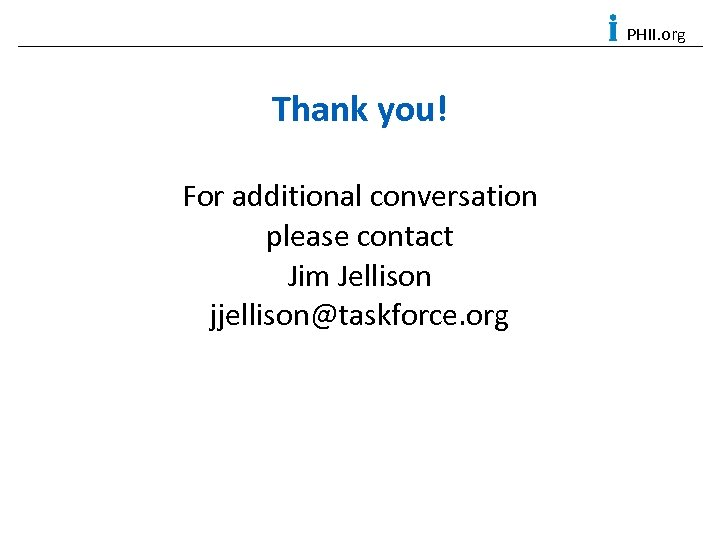 PHII. org Thank you! For additional conversation please contact Jim Jellison jjellison@taskforce. org