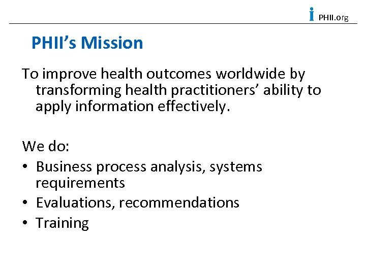 PHII. org PHII's Mission To improve health outcomes worldwide by transforming health practitioners' ability